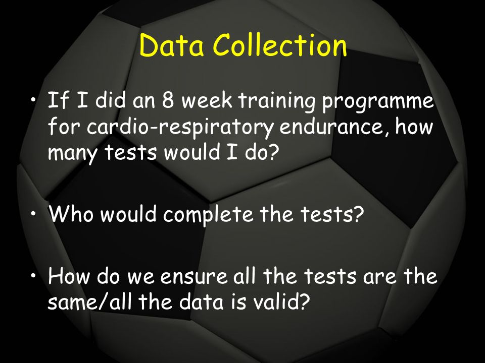 Data Collection If I did an 8 week training programme for cardio-respiratory endurance, how many tests would I do? Who would complete the tests? How d