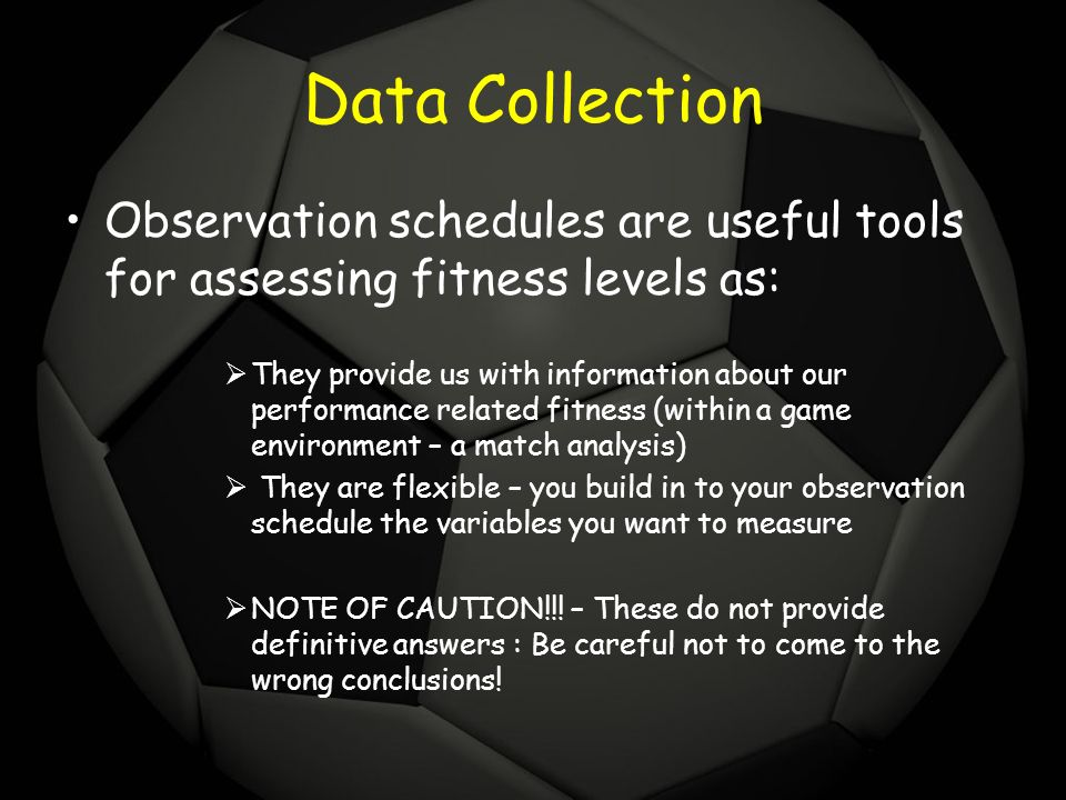 Data Collection Observation schedules are useful tools for assessing fitness levels as: They provide us with information about our performance related