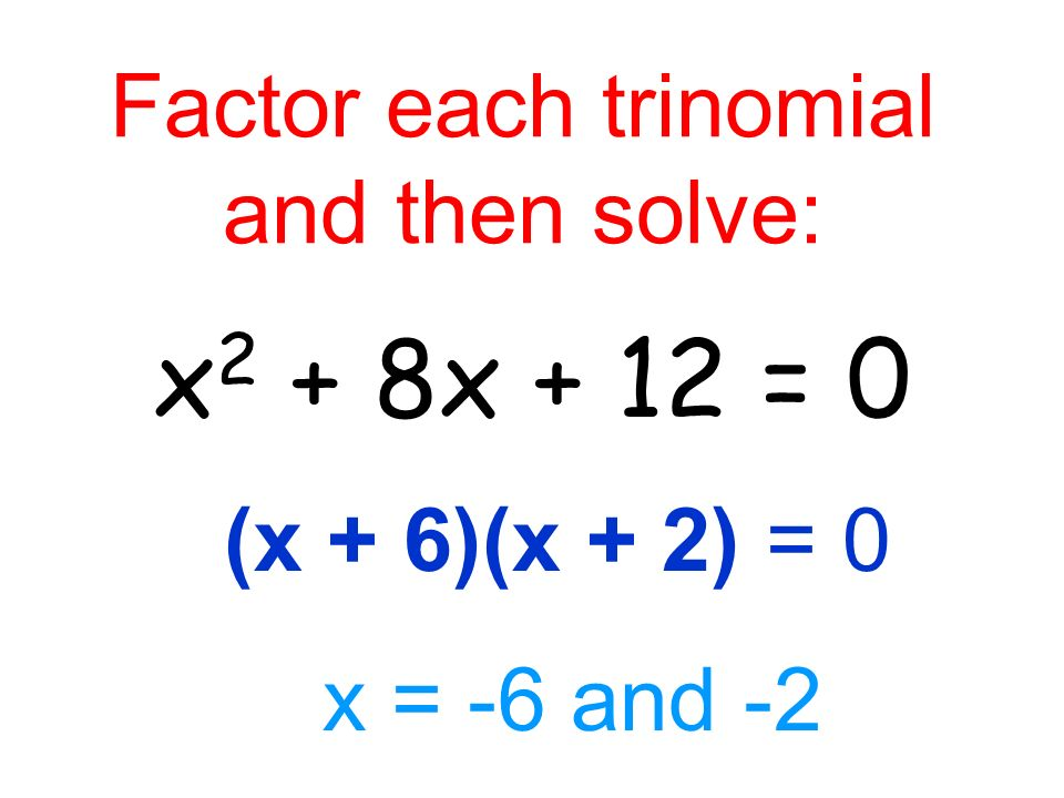 Factor each trinomial and then solve: x 2 + 8x + 12 = 0 (x + 6)(x + 2) = 0 x = -6 and -2