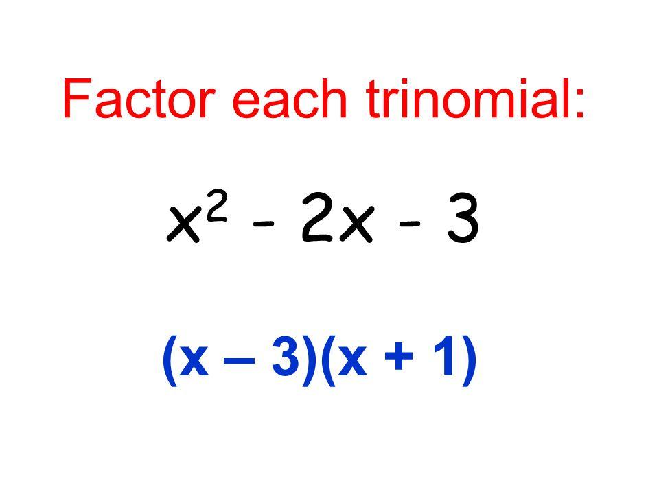 Factor each trinomial: x 2 - 2x - 3 (x – 3)(x + 1)