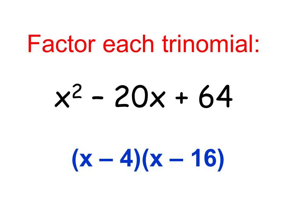 Factor each trinomial: x 2 – 20x + 64 (x – 4)(x – 16)