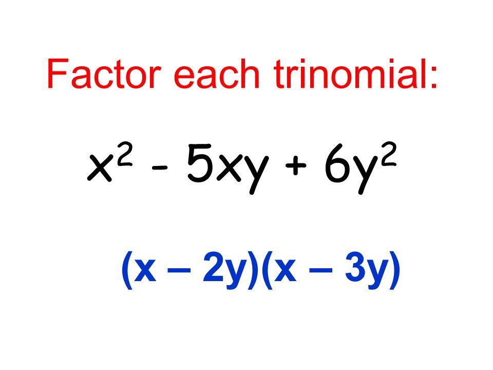 Factor each trinomial: x 2 - 5xy + 6y 2 (x – 2y)(x – 3y)