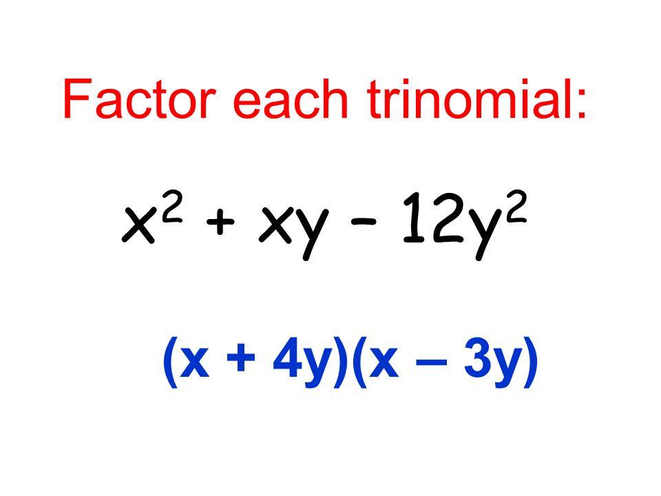 Factor each trinomial: x 2 + xy – 12y 2 (x + 4y)(x – 3y)