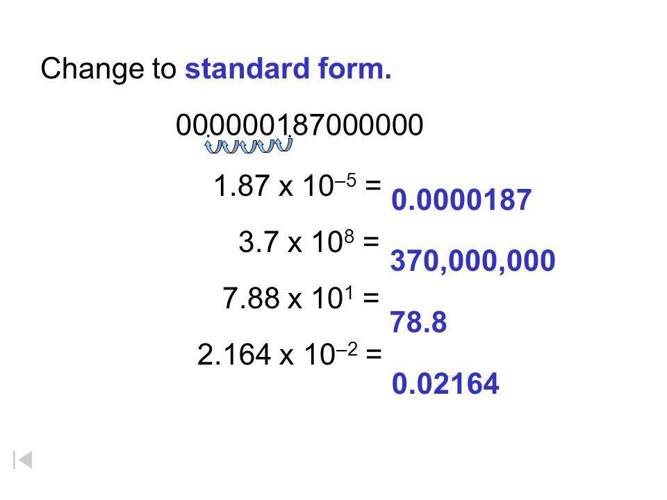 Change to standard form. 1.87 x 10 –5 = 3.7 x 10 8 = 7.88 x 10 1 = 2.164 x 10 –2 = 370,000,000 0.0000187 78.8 0.02164 000000187000000..