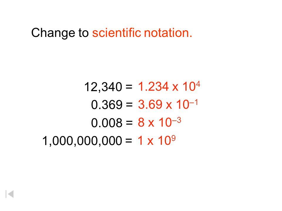 Change to scientific notation. 12,340 = 0.369 = 0.008 = 1,000,000,000 = 1.234 x 10 4 3.69 x 10 –1 8 x 10 –3 1 x 10 9