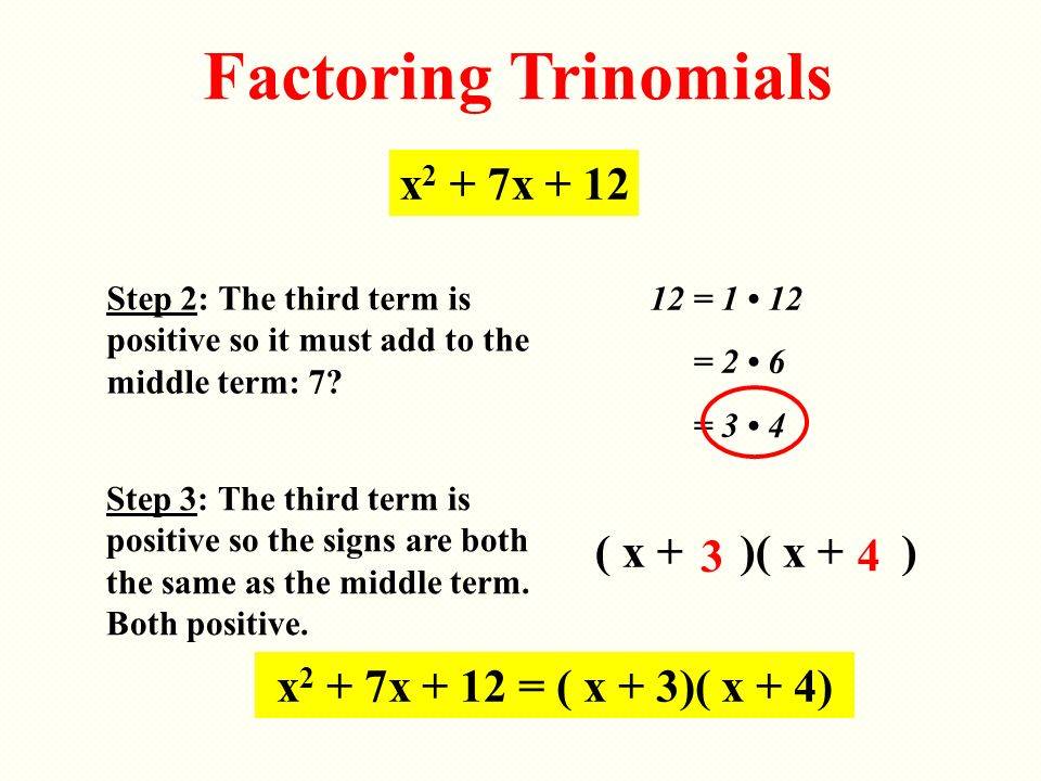 Factoring Trinomials Step 2: The third term is positive so it must add to the middle term: 7? x 2 + 7x + 12 12 = 1 12 = 2 6 = 3 4 Step 3: The third te