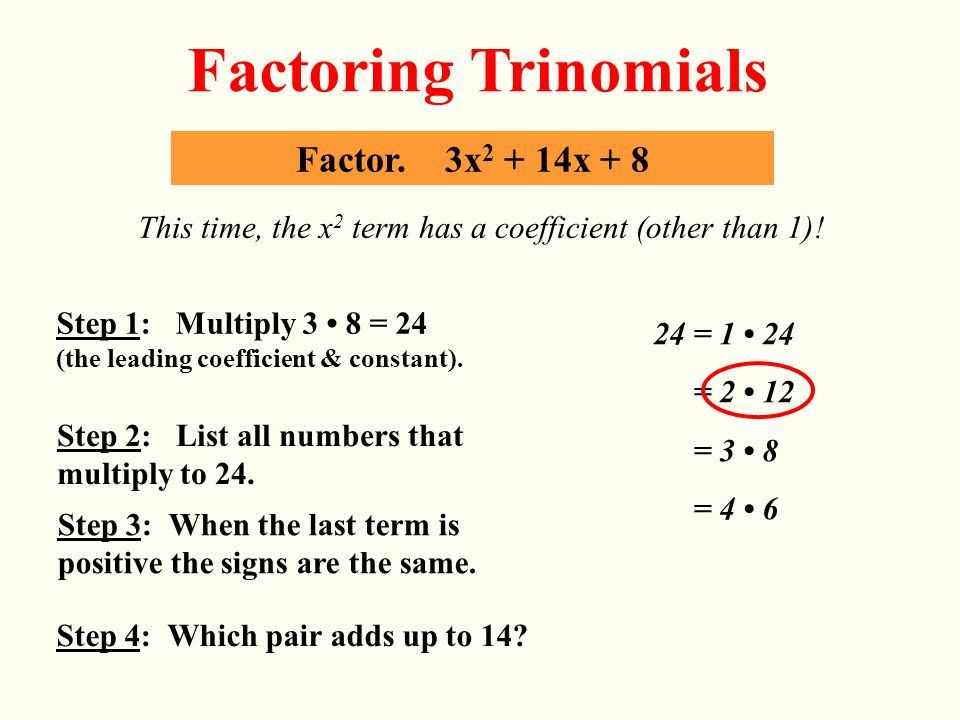 Factor. 3x 2 + 14x + 8 This time, the x 2 term has a coefficient (other than 1)! Factoring Trinomials Step 2: List all numbers that multiply to 24. 24