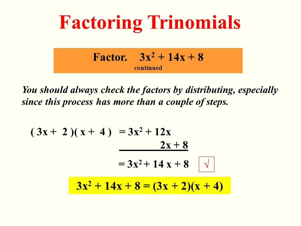 ( 3x + 2 )( x + 4 ) Factor. 3x 2 + 14x + 8 continued Factoring Trinomials You should always check the factors by distributing, especially since this p