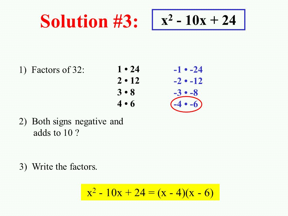 Solution #3: x 2 - 10x + 24 1) Factors of 32: 1 24 2 12 3 8 4 6 2) Both signs negative and adds to 10 ? 3) Write the factors. x 2 - 10x + 24 = (x - 4)