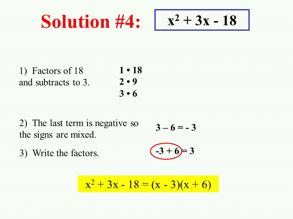 Solution #4: x 2 + 3x - 18 1) Factors of 18 and subtracts to 3. 1 18 2 9 3 6 2) The last term is negative so the signs are mixed. 3) Write the factors