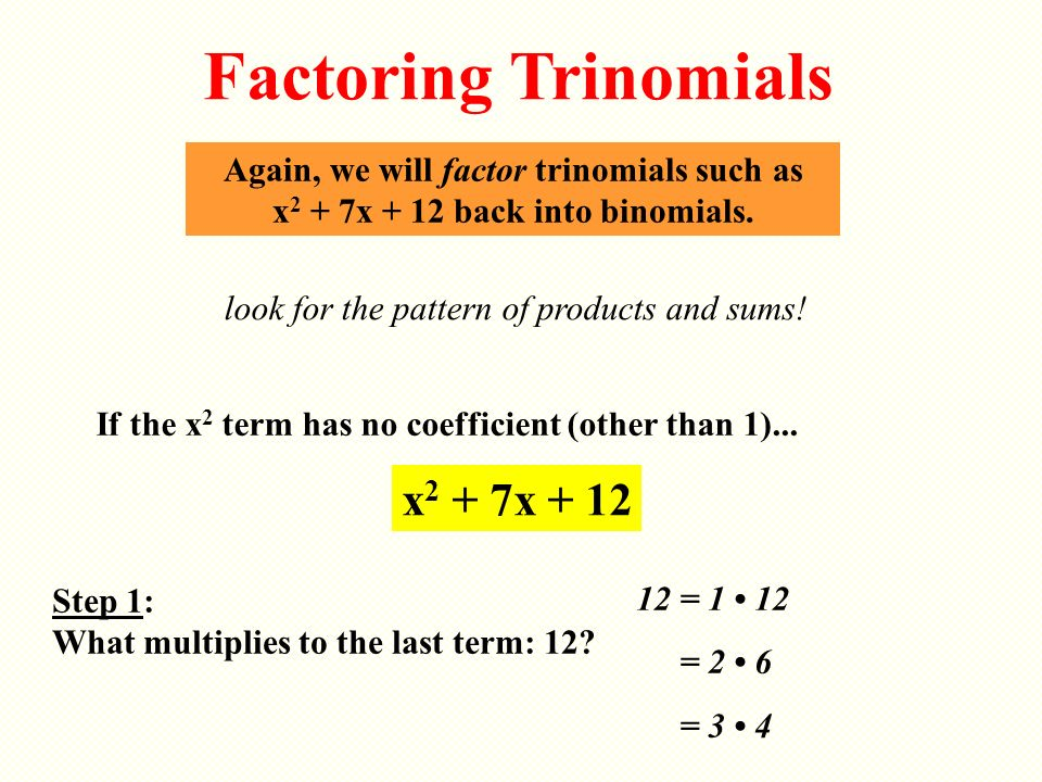 Again, we will factor trinomials such as x 2 + 7x + 12 back into binomials. look for the pattern of products and sums! Factoring Trinomials If the x 2