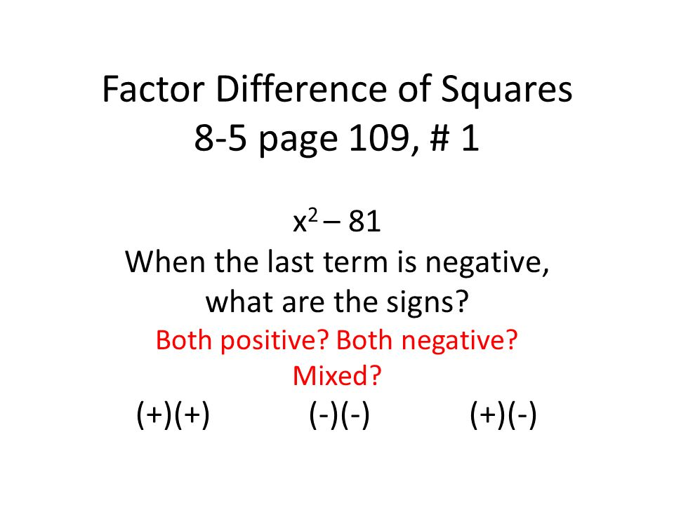 Factor Difference of Squares 8-5 page 109, # 1 x 2 – 81 When the last term is negative, what are the signs.