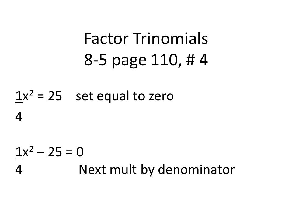 Factor Trinomials 8-5 page 110, # 4 1x 2 = 25 set equal to zero 4 1x 2 – 25 = 0 4 Next mult by denominator
