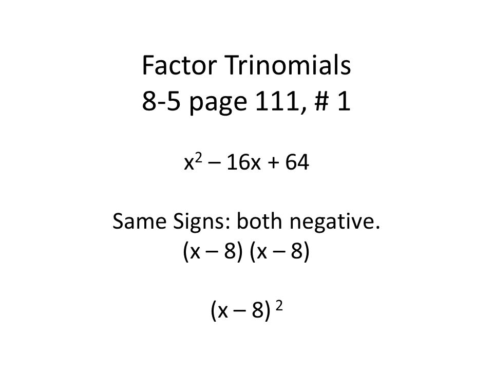 Factor Trinomials 8-5 page 111, # 1 x 2 – 16x + 64 Same Signs: both negative.