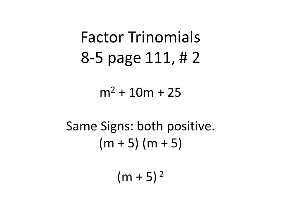 Factor Trinomials 8-5 page 111, # 2 m 2 + 10m + 25 Same Signs: both positive.