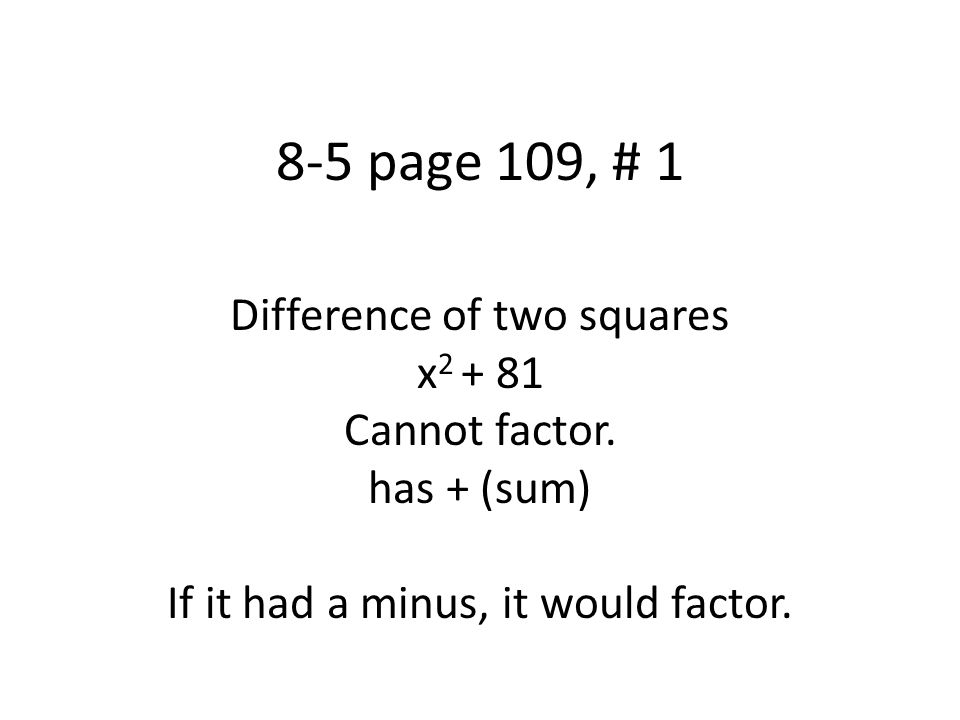8-5 page 109, # 4 Difference of two squares 36x 2 – 100y 2 GCF: 4 Make signs mixed Square Root each term 4(9x 2 – 25y 2 ) 4(3x+5y)(3x-5y)