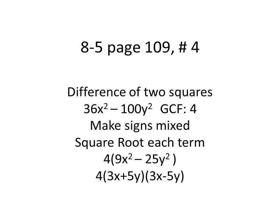 8-5 page 109, # 12 Difference of two squares 8y 2 – 200 GCF:8 8(y 2 – 25) Mixed signs; square roots 8(y+5)(y-5)