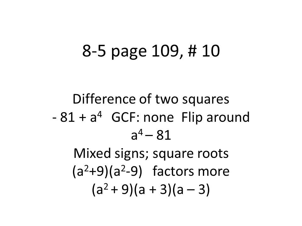 8-5 page 109, # 10 Difference of two squares - 81 + a 4 GCF: none Flip around a 4 – 81 Mixed signs; square roots (a 2 +9)(a 2 -9) factors more (a 2 + 9)(a + 3)(a – 3)