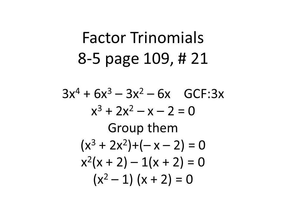 Factor Trinomials 8-5 page 109, # 21 3x 4 + 6x 3 – 3x 2 – 6x GCF:3x x 3 + 2x 2 – x – 2 = 0 Group them (x 3 + 2x 2 )+(– x – 2) = 0 x 2 (x + 2) – 1(x + 2) = 0 (x 2 – 1) (x + 2) = 0