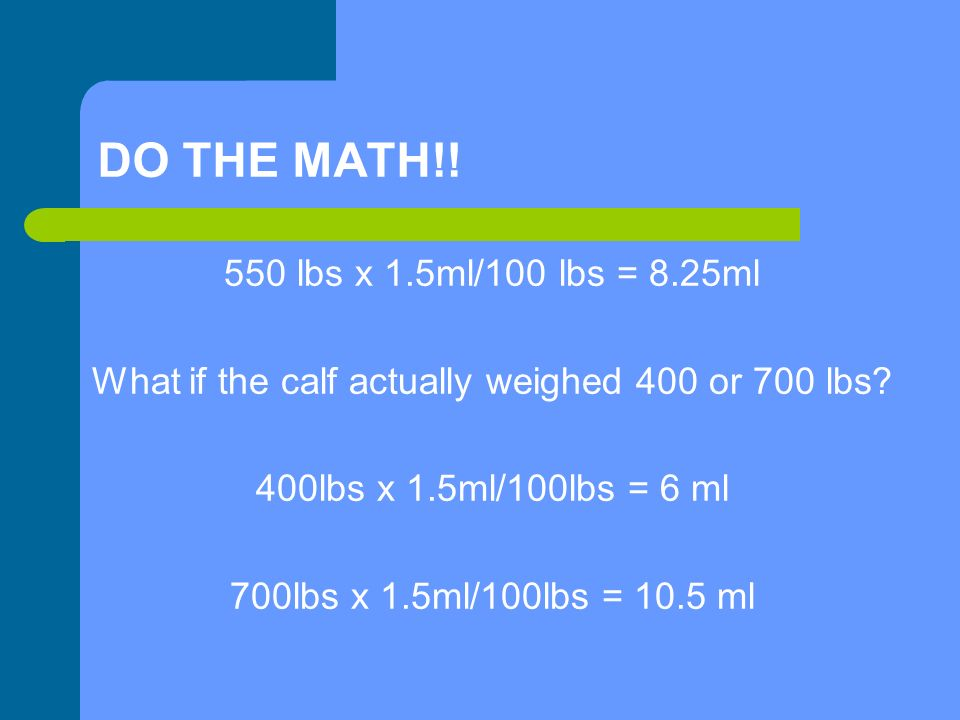 DO THE MATH!. 550 lbs x 1.5ml/100 lbs = 8.25ml What if the calf actually weighed 400 or 700 lbs.