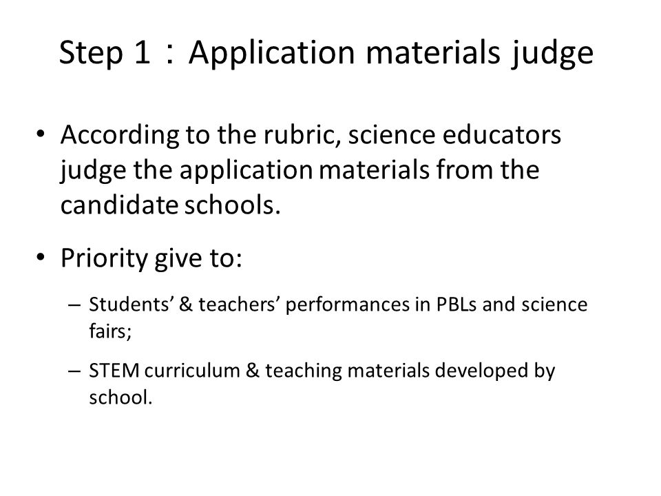 Step 1 Application materials judge According to the rubric, science educators judge the application materials from the candidate schools. Priority giv