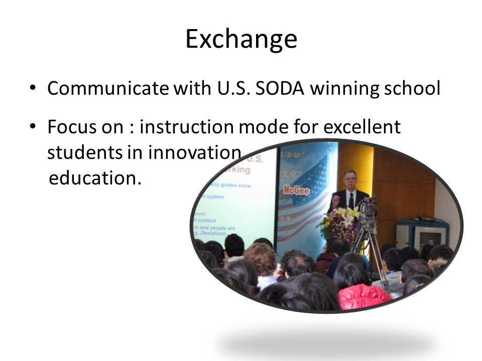 Exchange Communicate with U.S. SODA winning school Focus on : instruction mode for excellent students in innovation education.
