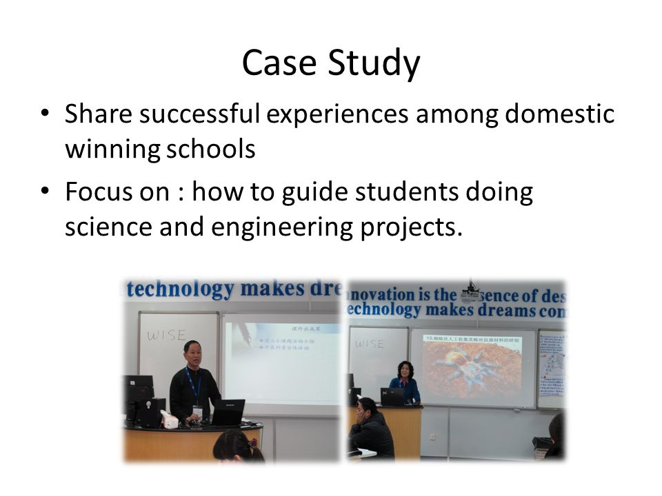 Case Study Share successful experiences among domestic winning schools Focus on : how to guide students doing science and engineering projects.