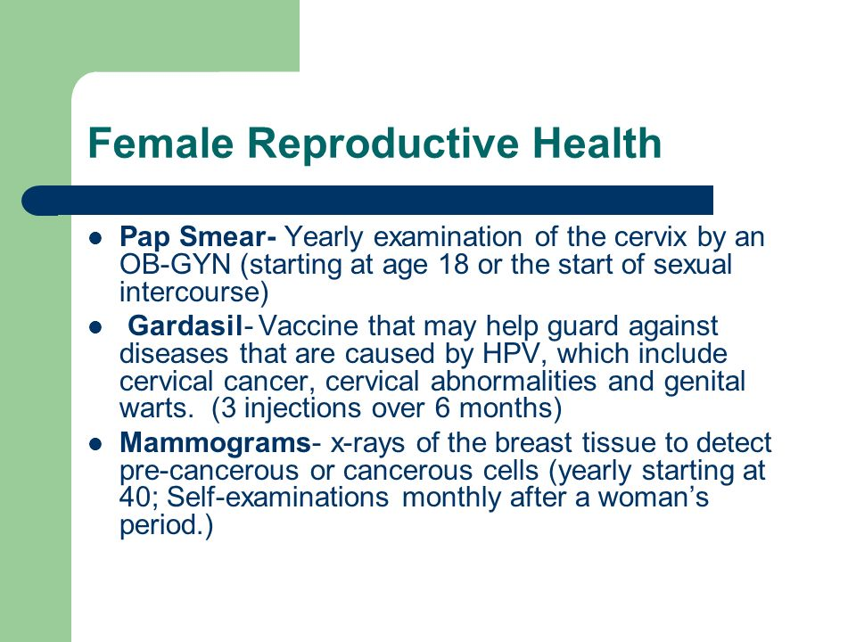 Female Reproductive Health Pap Smear- Yearly examination of the cervix by an OB-GYN (starting at age 18 or the start of sexual intercourse) Gardasil-