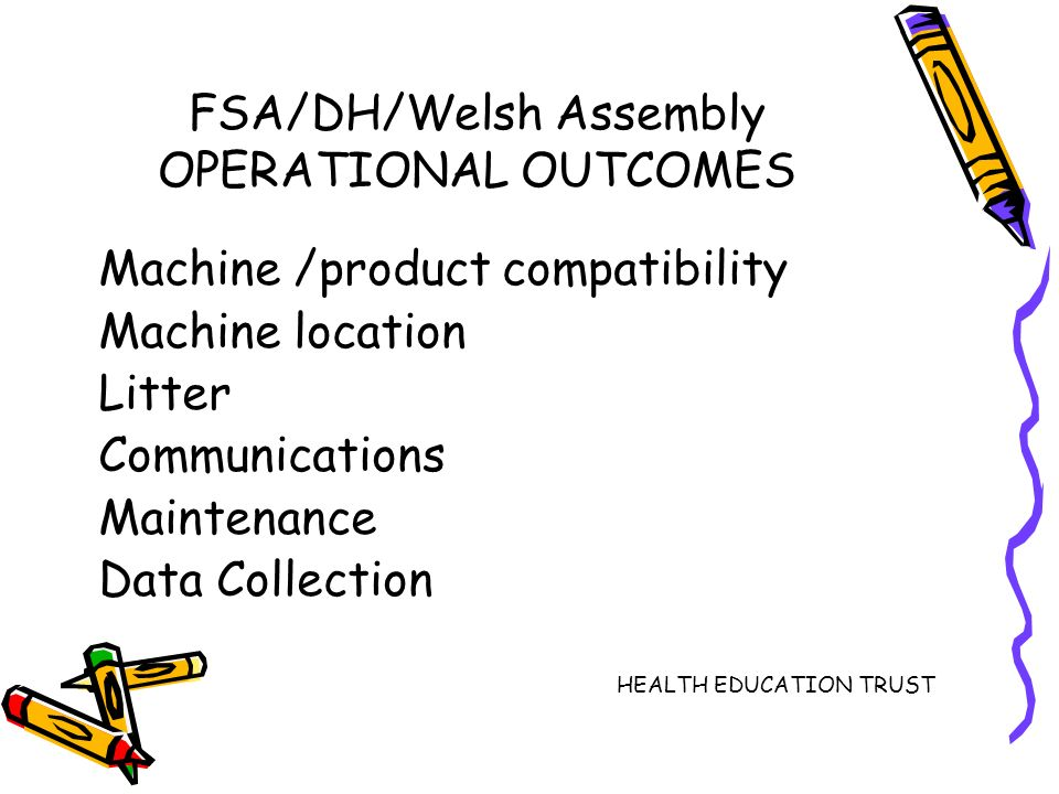 FSA/DH/Welsh Assembly OPERATIONAL OUTCOMES Machine /product compatibility Machine location Litter Communications Maintenance Data Collection HEALTH EDUCATION TRUST