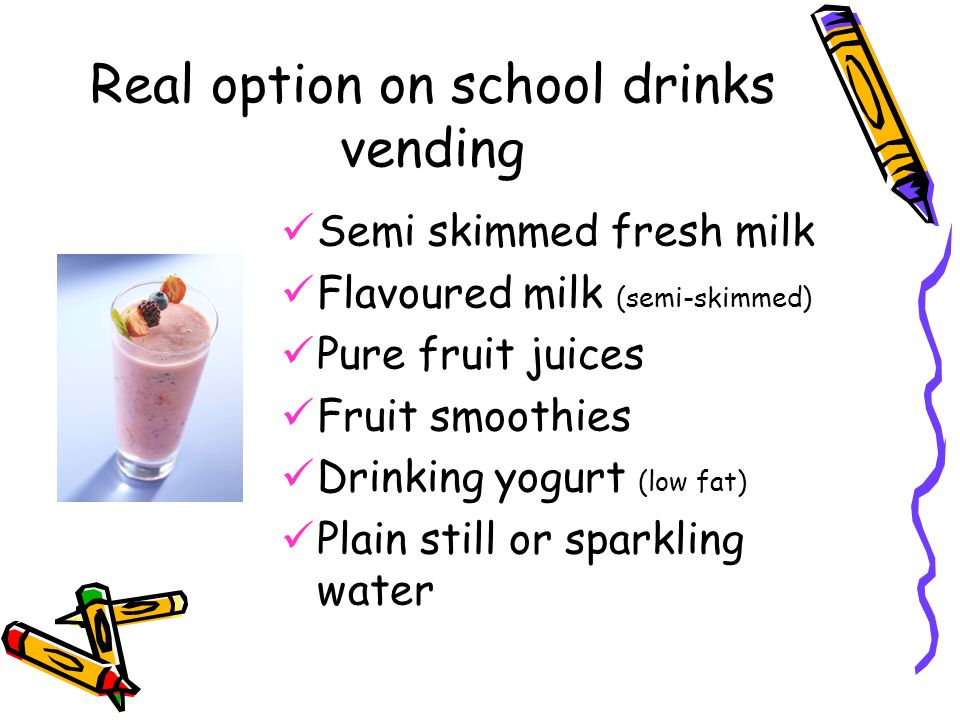 Real option on school drinks vending Semi skimmed fresh milk Flavoured milk (semi-skimmed) Pure fruit juices Fruit smoothies Drinking yogurt (low fat) Plain still or sparkling water