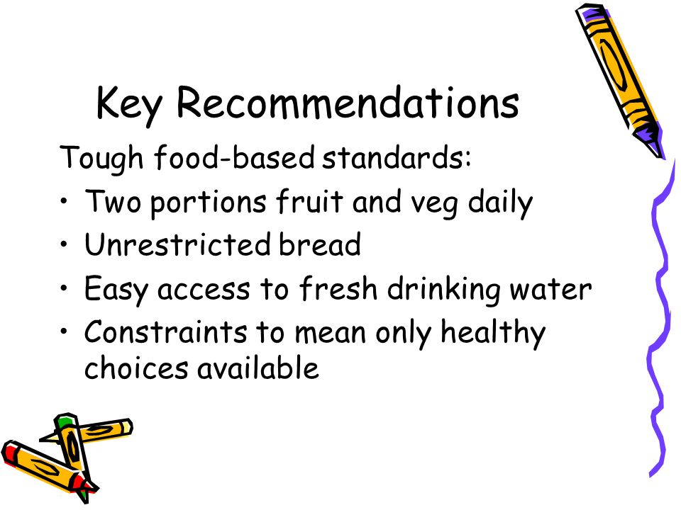 Key Recommendations Tough food-based standards: Two portions fruit and veg daily Unrestricted bread Easy access to fresh drinking water Constraints to mean only healthy choices available