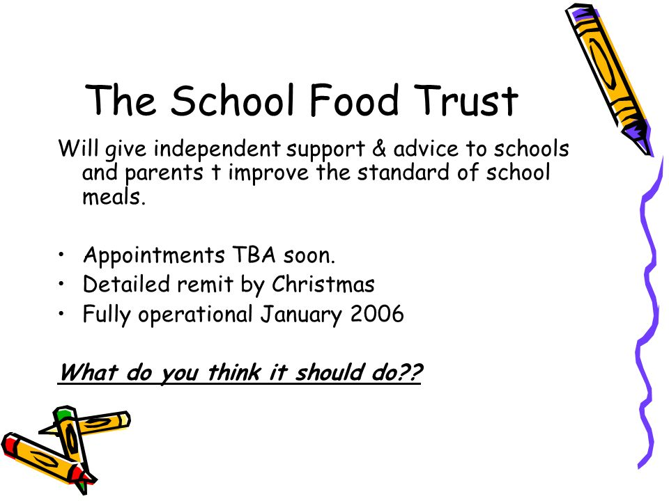 The School Food Trust Will give independent support & advice to schools and parents t improve the standard of school meals.