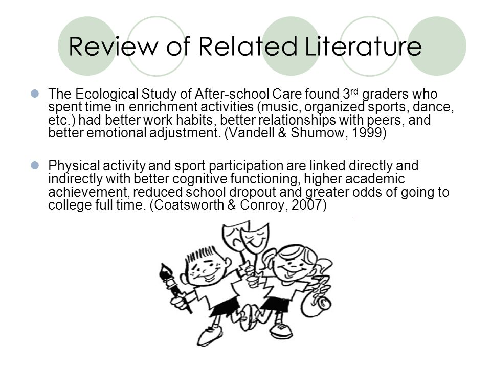 Review of Related Literature The Ecological Study of After-school Care found 3 rd graders who spent time in enrichment activities (music, organized sports, dance, etc.) had better work habits, better relationships with peers, and better emotional adjustment.