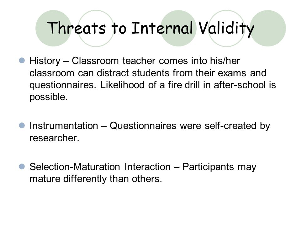 Threats to Internal Validity History – Classroom teacher comes into his/her classroom can distract students from their exams and questionnaires.