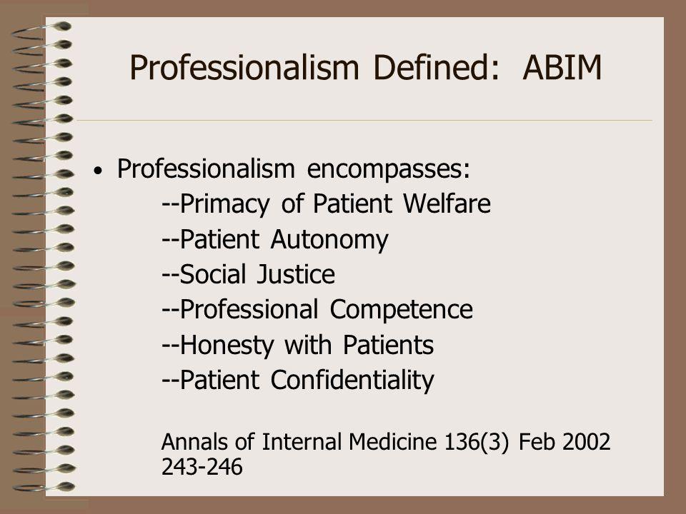 Professionalism Defined: ABIM Professionalism encompasses: --Primacy of Patient Welfare --Patient Autonomy --Social Justice --Professional Competence