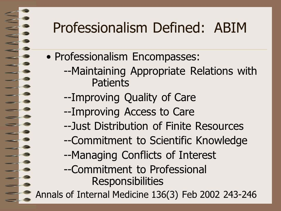 Professionalism Defined: ABIM Professionalism Encompasses: --Maintaining Appropriate Relations with Patients --Improving Quality of Care --Improving A