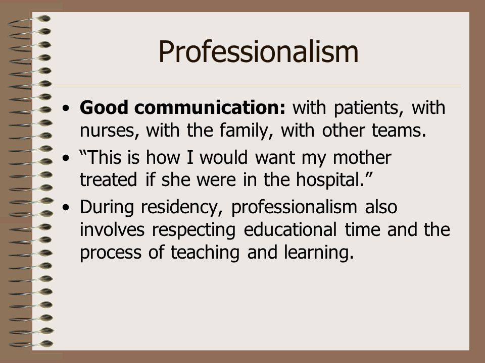 Professionalism Good communication: with patients, with nurses, with the family, with other teams. This is how I would want my mother treated if she w