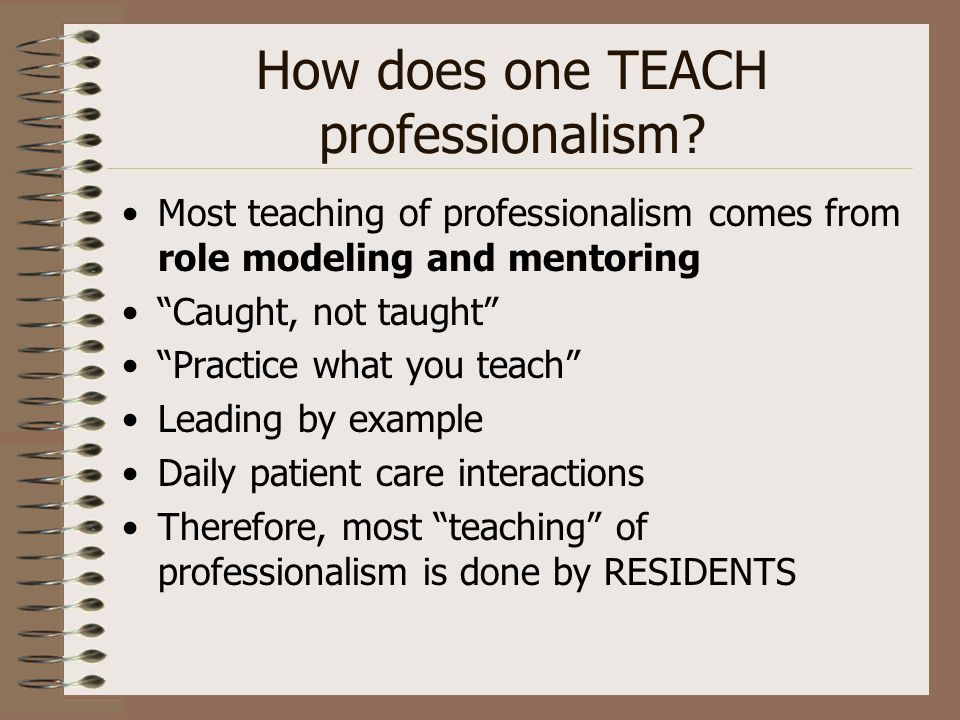 How does one TEACH professionalism? Most teaching of professionalism comes from role modeling and mentoring Caught, not taught Practice what you teach