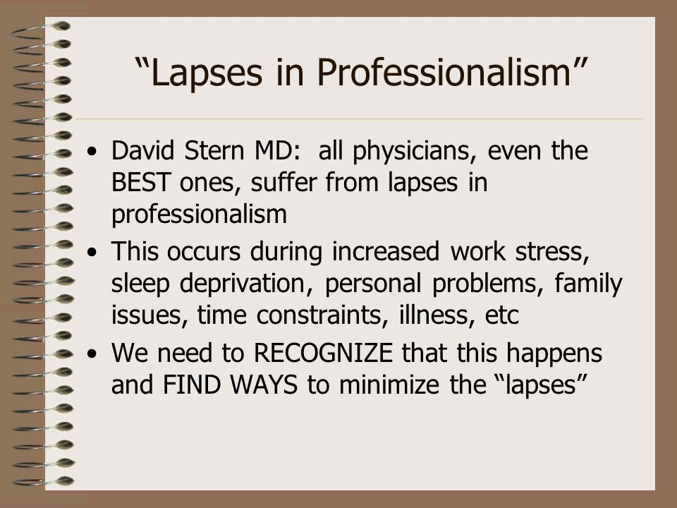 Lapses in Professionalism David Stern MD: all physicians, even the BEST ones, suffer from lapses in professionalism This occurs during increased work