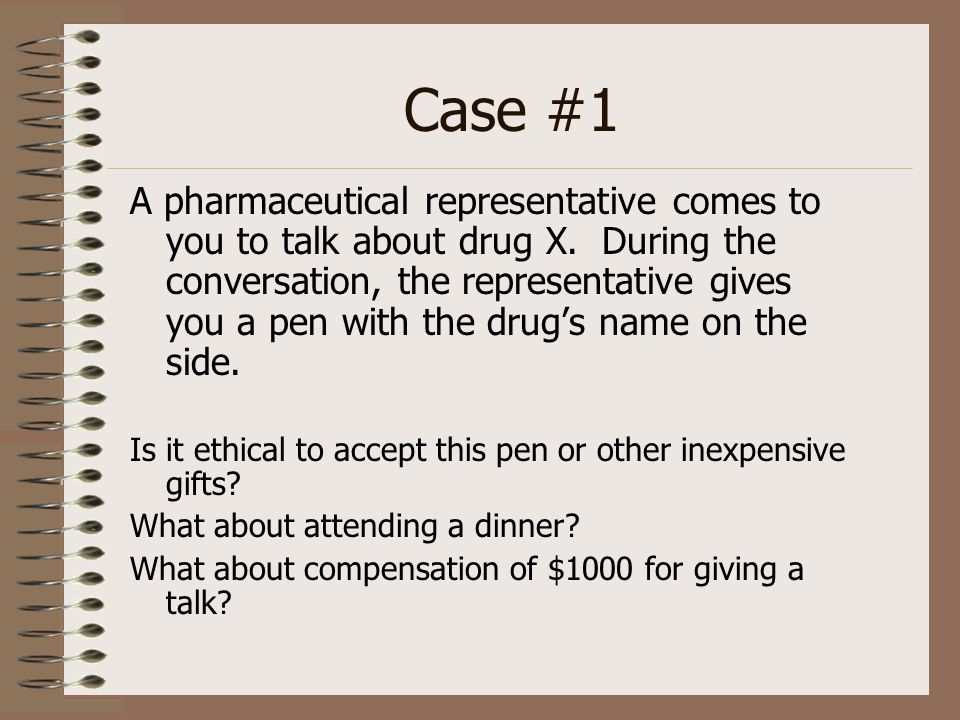 Case #1 A pharmaceutical representative comes to you to talk about drug X. During the conversation, the representative gives you a pen with the drugs