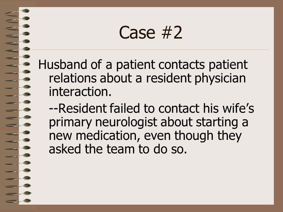 Case #2 Husband of a patient contacts patient relations about a resident physician interaction. --Resident failed to contact his wifes primary neurolo