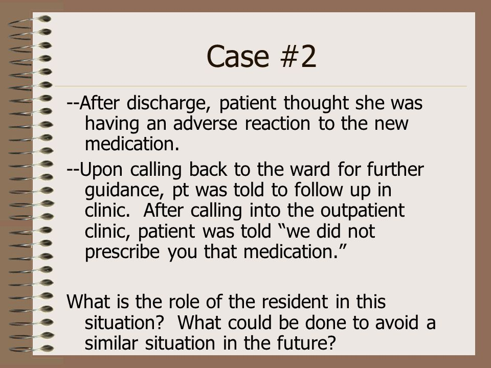 Case #2 --After discharge, patient thought she was having an adverse reaction to the new medication. --Upon calling back to the ward for further guida