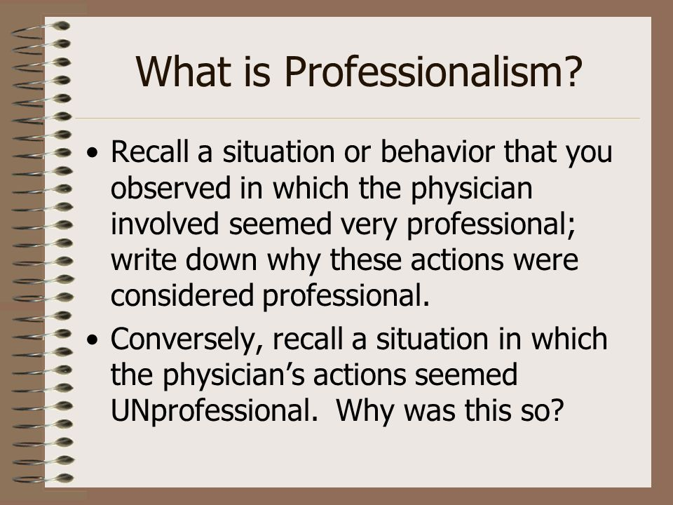 What is Professionalism? Recall a situation or behavior that you observed in which the physician involved seemed very professional; write down why the