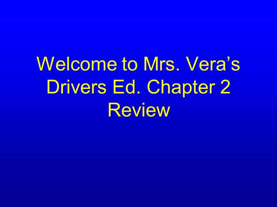 Welcome to Mrs. Veras Drivers Ed. Chapter 2 Review