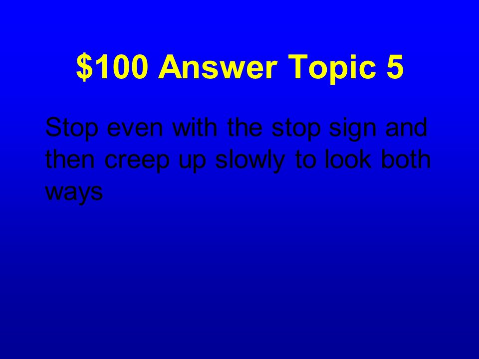 $100 Question Topic 5 What should you do if you are at a stop sign, but cant see both ways to check for traffic?