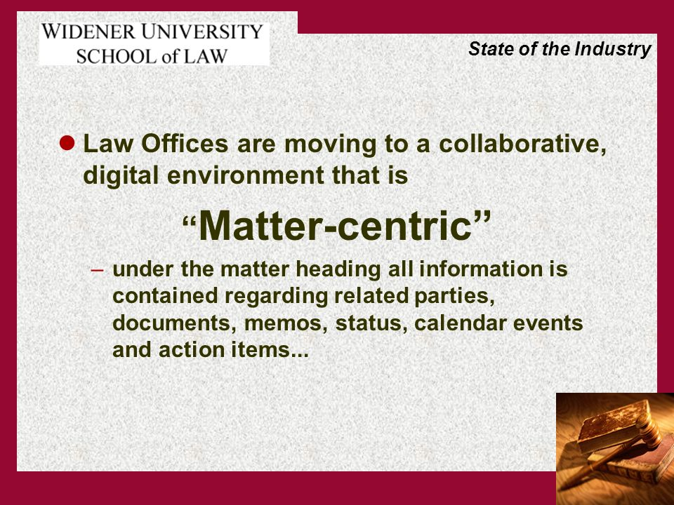 Law Offices are moving to a collaborative, digital environment that is Matter-centric –under the matter heading all information is contained regarding related parties, documents, memos, status, calendar events and action items...