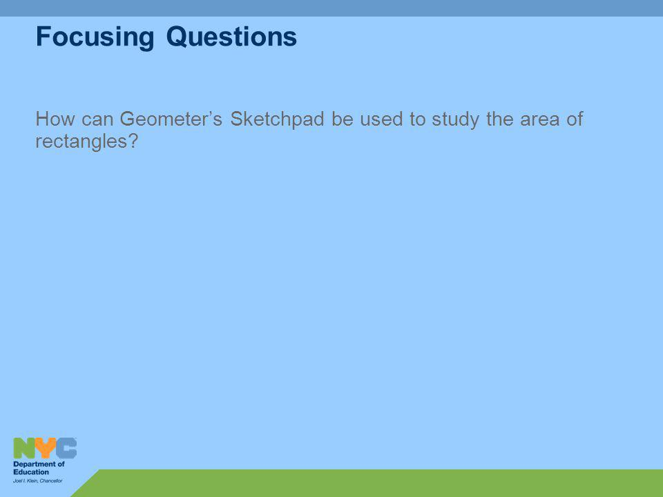 Focusing Questions How can Geometers Sketchpad be used to study the area of rectangles?