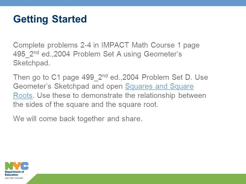 Getting Started Complete problems 2-4 in IMPACT Math Course 1 page 495_2 nd ed.,2004 Problem Set A using Geometers Sketchpad.