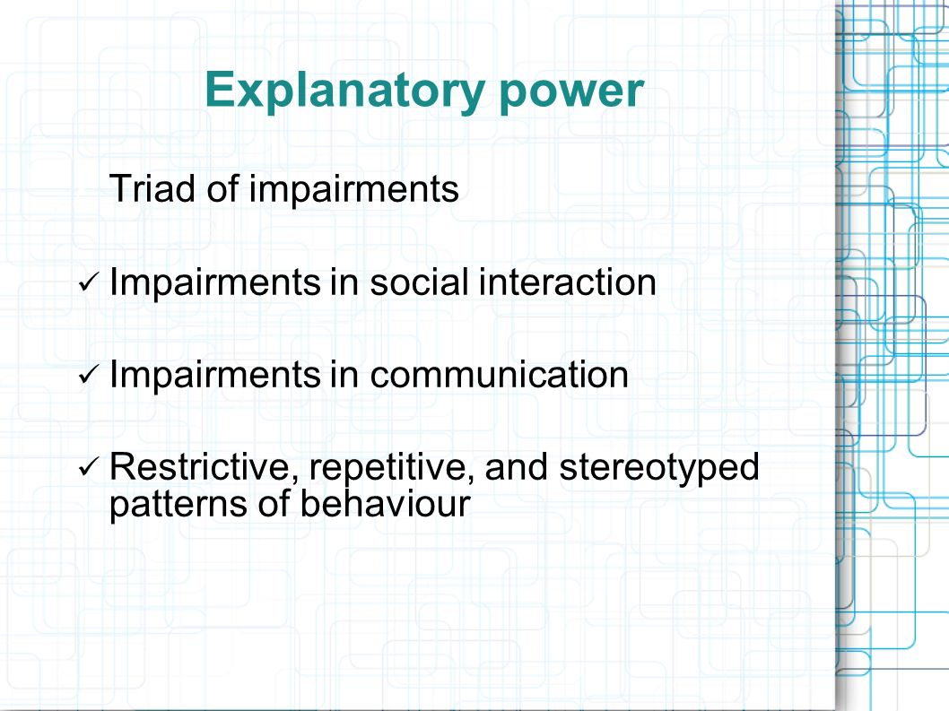 Explanatory power Triad of impairments Impairments in social interaction Impairments in communication Restrictive, repetitive, and stereotyped pattern