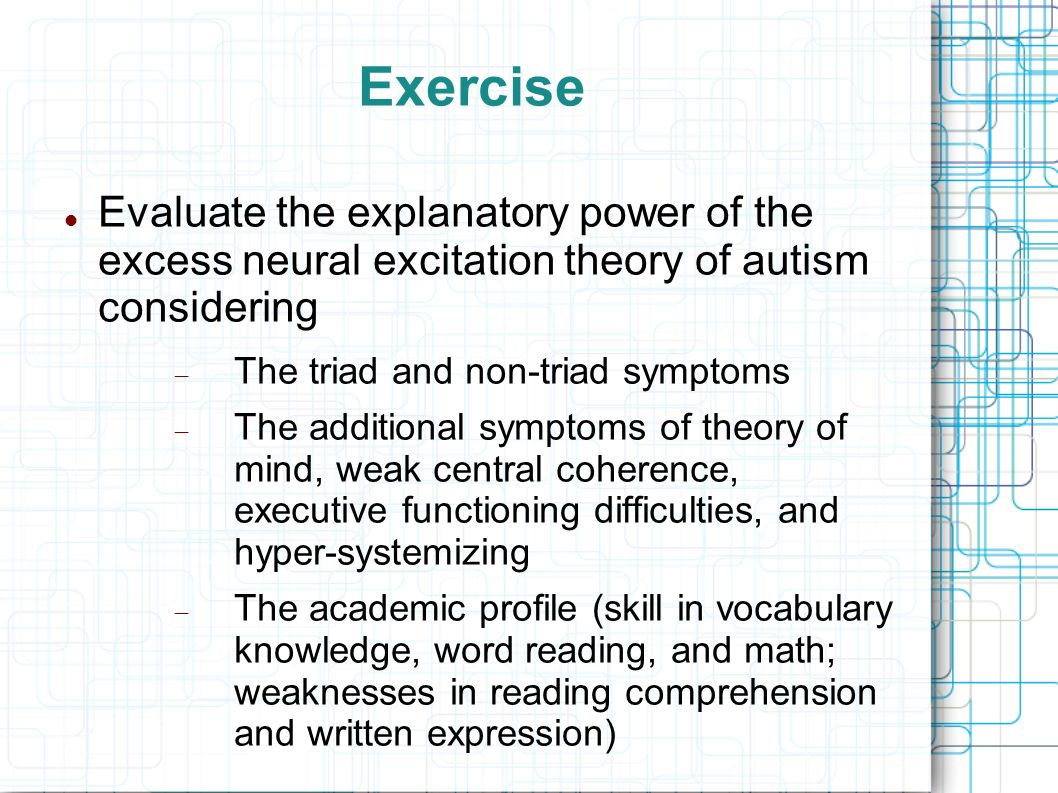 Exercise Evaluate the explanatory power of the excess neural excitation theory of autism considering The triad and non-triad symptoms The additional s